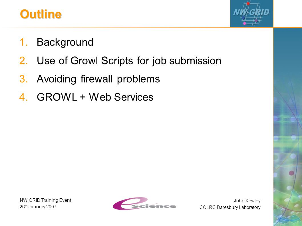 John Kewley CCLRC Daresbury Laboratory NW-GRID Training Event 26 th January 2007 Outline 1.Background 2.Use of Growl Scripts for job submission 3.Avoiding firewall problems 4.GROWL + Web Services