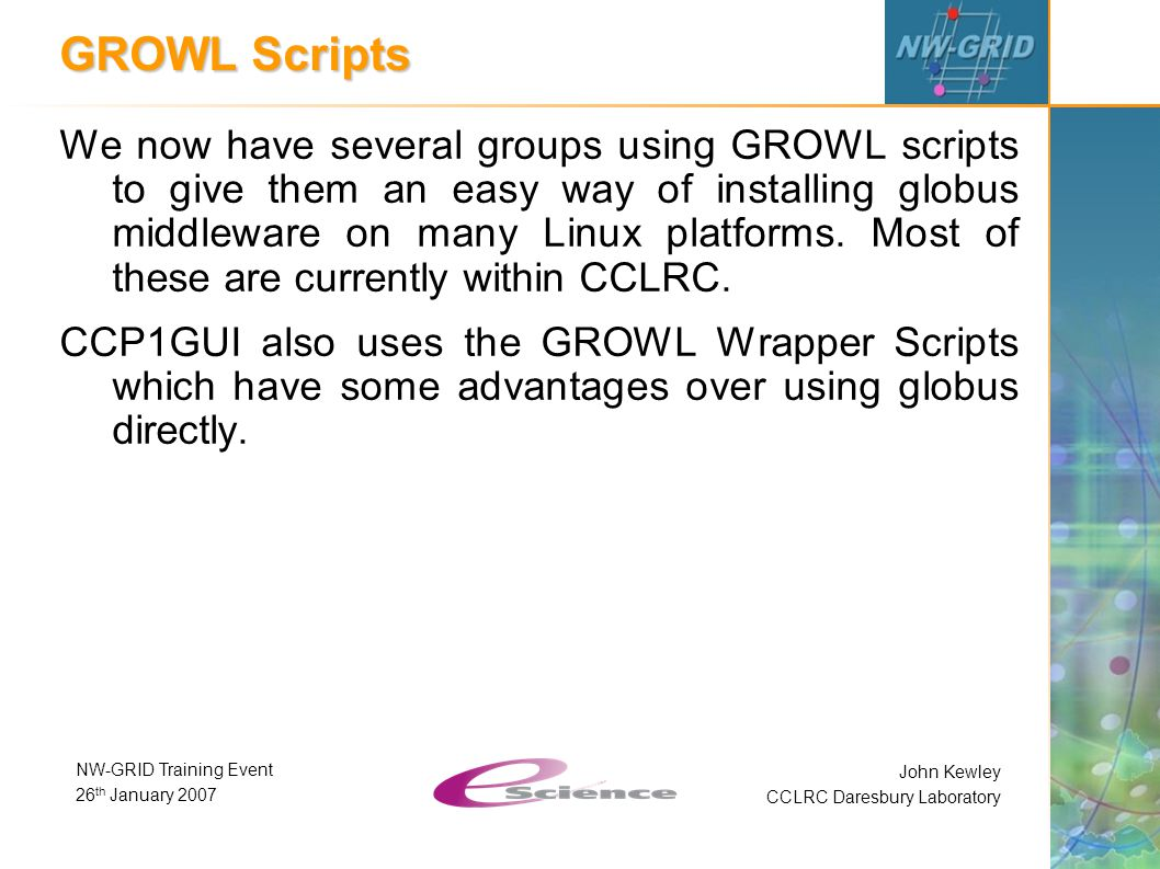 John Kewley CCLRC Daresbury Laboratory NW-GRID Training Event 26 th January 2007 GROWL Scripts We now have several groups using GROWL scripts to give