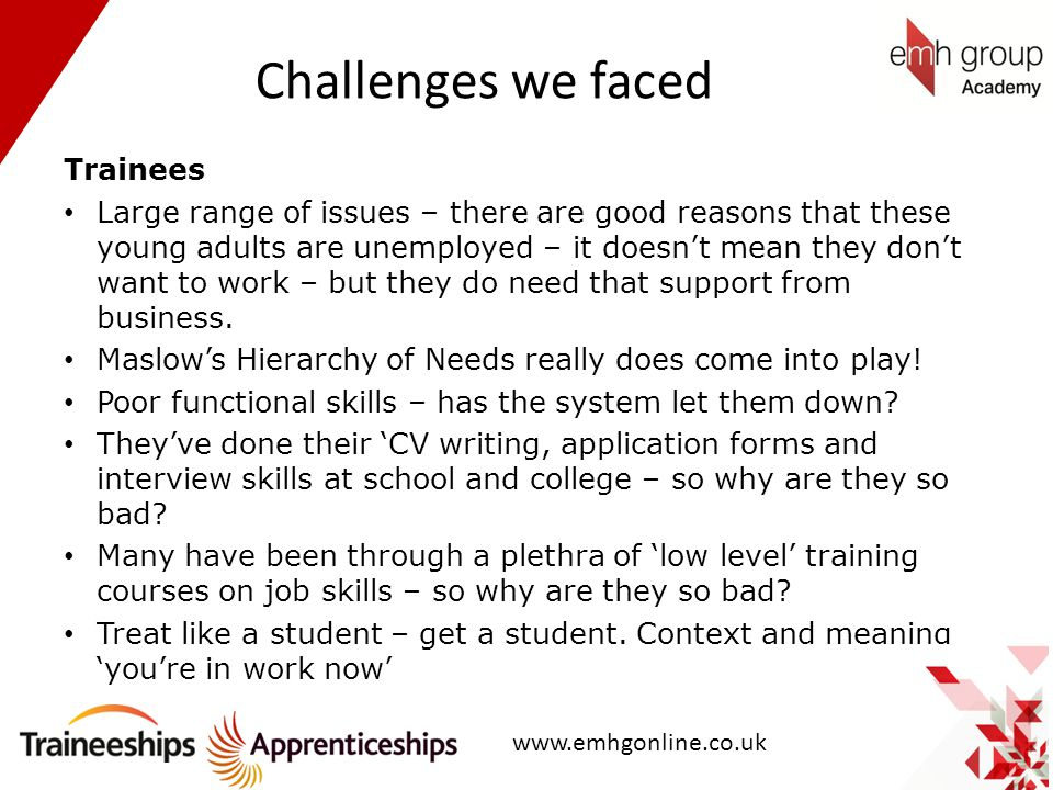 Challenges we faced Trainees Large range of issues – there are good reasons that these young adults are unemployed – it doesn't mean they don't want t