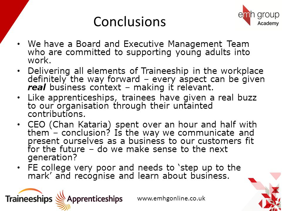 Conclusions We have a Board and Executive Management Team who are committed to supporting young adults into work. Delivering all elements of Traineesh