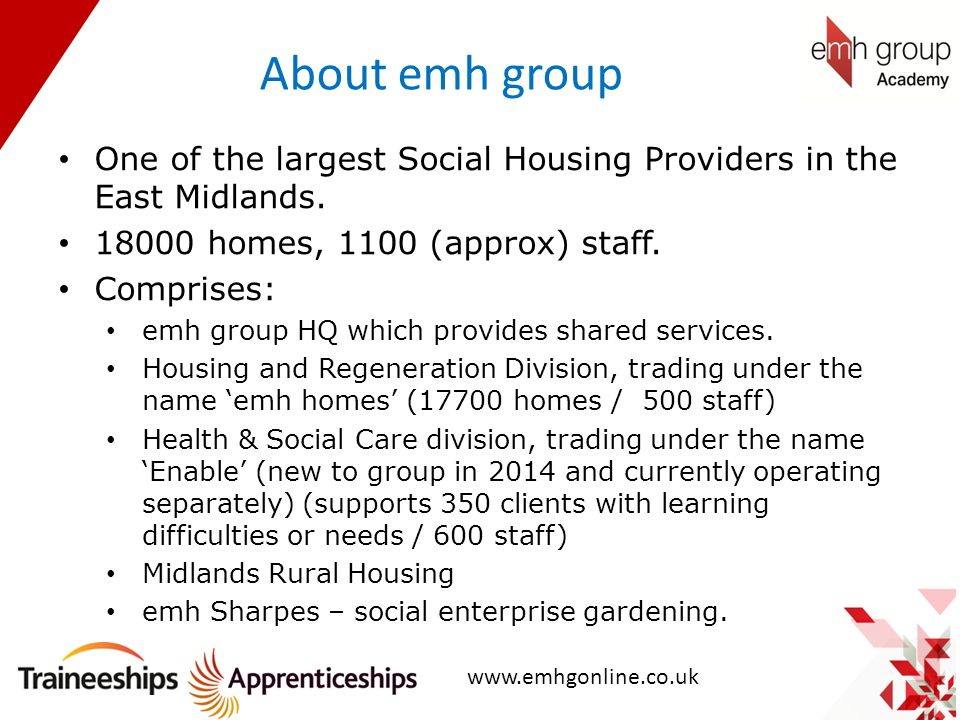 About emh group One of the largest Social Housing Providers in the East Midlands. 18000 homes, 1100 (approx) staff. Comprises: emh group HQ which prov