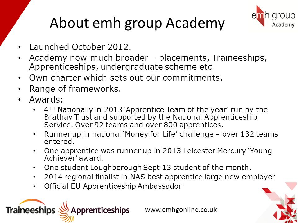 About emh group Academy Launched October 2012. Academy now much broader – placements, Traineeships, Apprenticeships, undergraduate scheme etc Own char