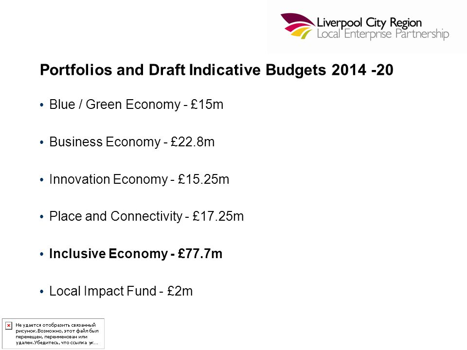 Portfolios and Draft Indicative Budgets 2014 -20 Blue / Green Economy - £15m Business Economy - £22.8m Innovation Economy - £15.25m Place and Connectivity - £17.25m Inclusive Economy - £77.7m Local Impact Fund - £2m