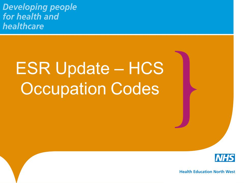 www.nw.hee.nhs.uk twitter.com/HENorthWest ESR Re-coding of HCS Workforce The current data standards for ESR coding are now available on the Health and Social Care Information Centre (HSCIC) website.