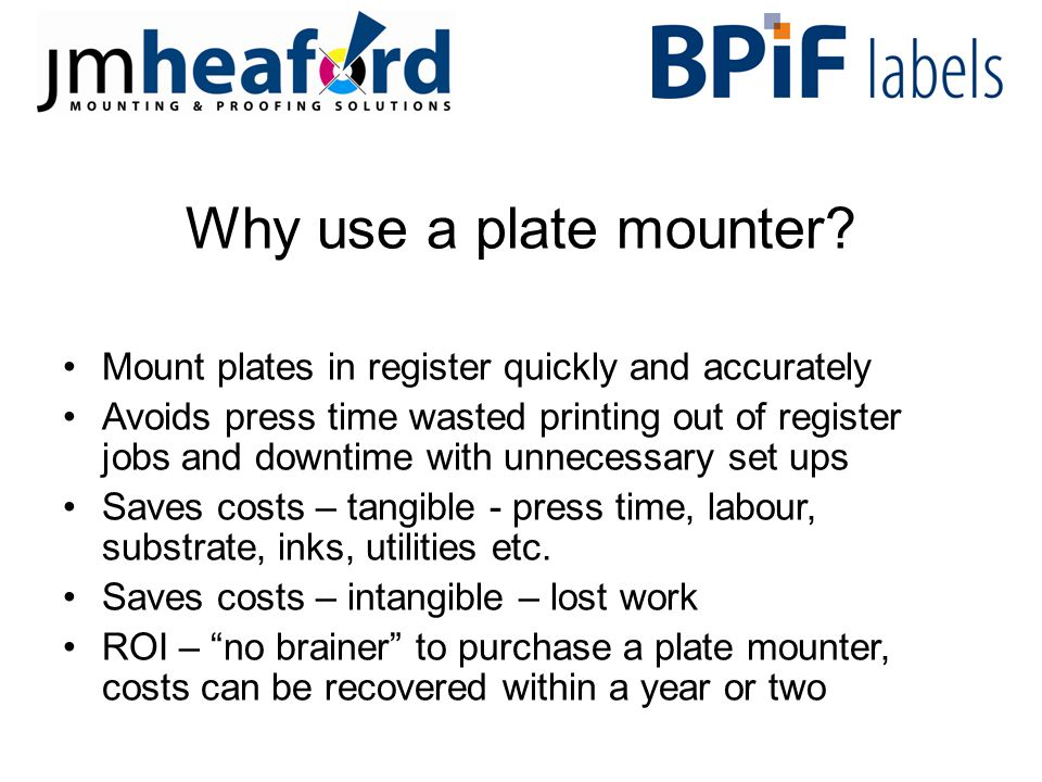 ROI Return on Investment on a plate mounter Speed up mounting time, save say 5 hours a week, £3,750 per annum Save press wasted and downtime, say 5 hours per week, press time costed at £15 an hour, £3,750 per annum Saves other costs – wasted substrate, inks, utilities etc.