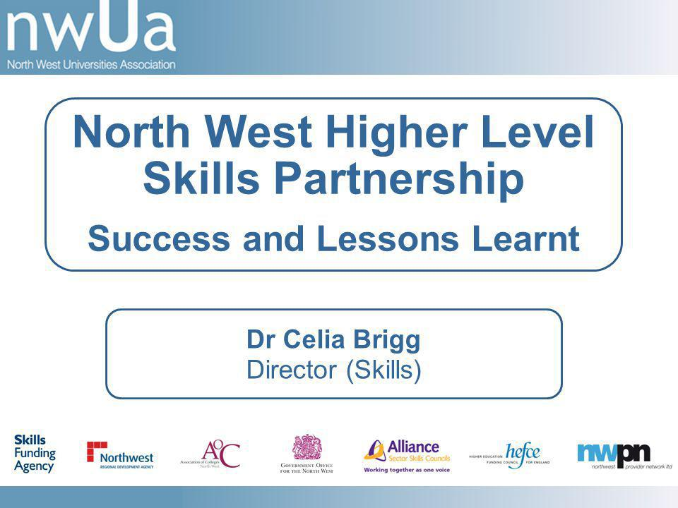 Dr Celia Brigg Director (Skills) North West Higher Level Skills Partnership Success and Lessons Learnt