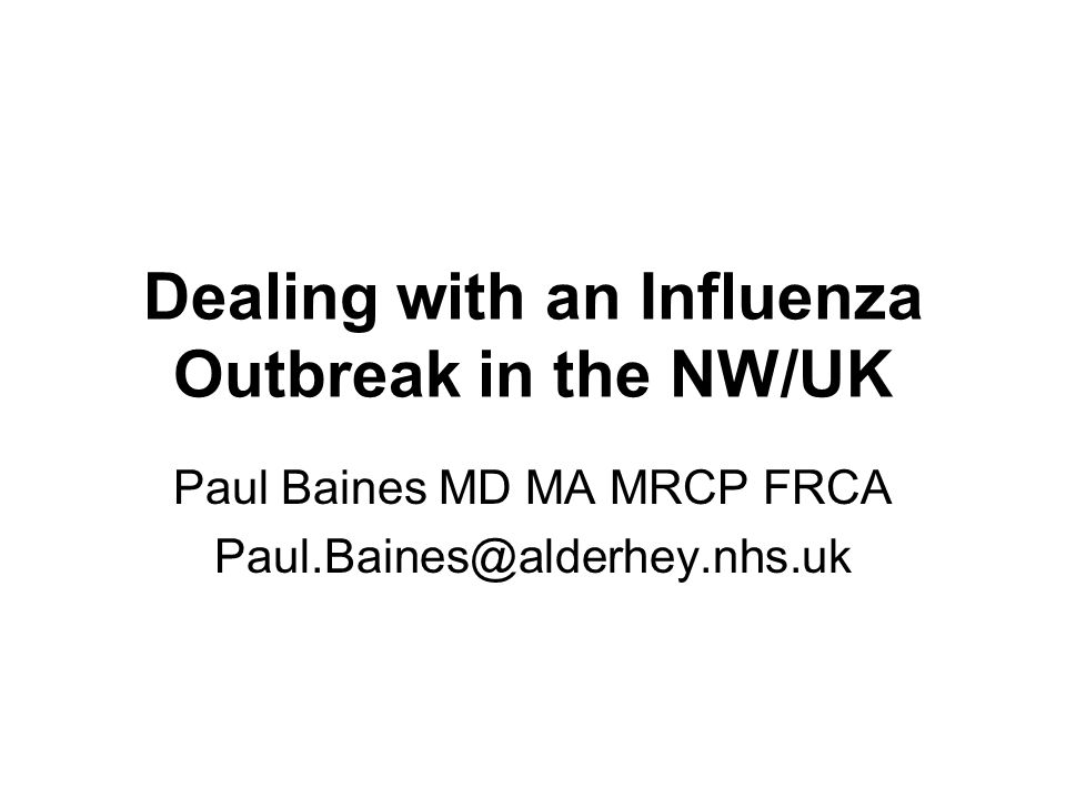 Dealing with an Influenza Outbreak in the NW/UK Paul Baines MD MA MRCP FRCA Paul.Baines@alderhey.nhs.uk