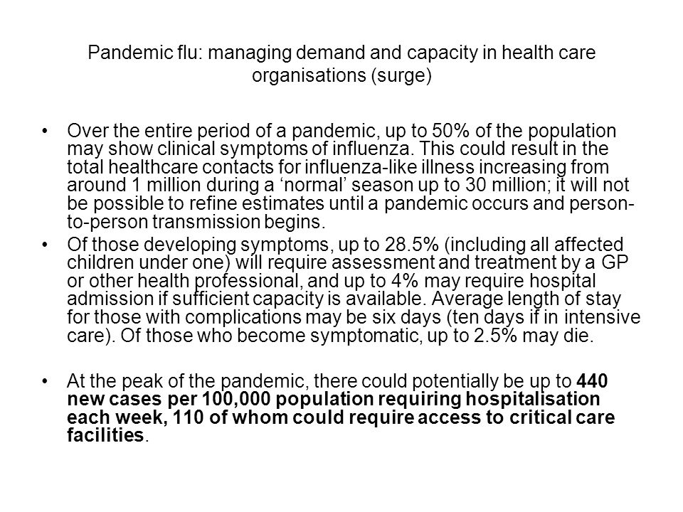 Pandemic flu: managing demand and capacity in health care organisations (surge) Over the entire period of a pandemic, up to 50% of the population may show clinical symptoms of influenza.