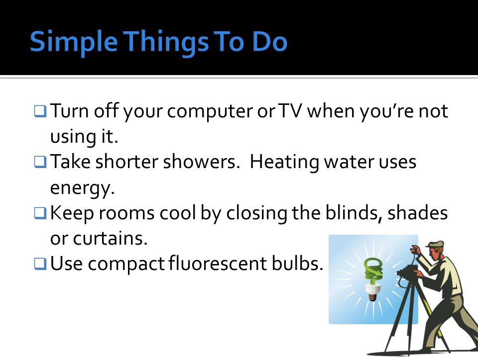  Turn off your computer or TV when you're not using it.  Take shorter showers. Heating water uses energy.  Keep rooms cool by closing the blinds, s