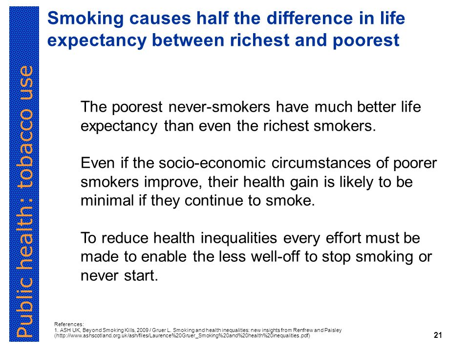 Public health: tobacco use 21 Smoking causes half the difference in life expectancy between richest and poorest The poorest never-smokers have much better life expectancy than even the richest smokers.