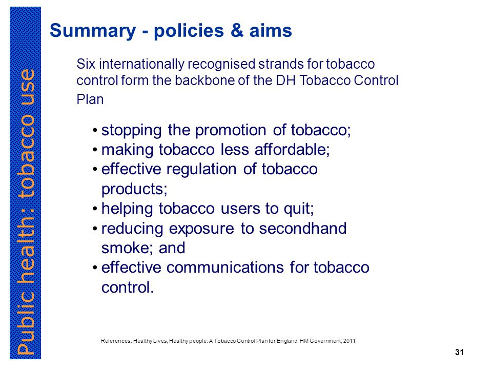 Public health: tobacco use 31 Summary - policies & aims stopping the promotion of tobacco; making tobacco less affordable; effective regulation of tobacco products; helping tobacco users to quit; reducing exposure to secondhand smoke; and effective communications for tobacco control.