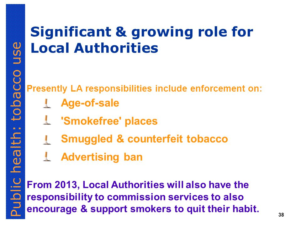 Public health: tobacco use 38 Significant & growing role for Local Authorities Presently LA responsibilities include enforcement on: Age-of-sale Smokefree places Smuggled & counterfeit tobacco Advertising ban From 2013, Local Authorities will also have the responsibility to commission services to also encourage & support smokers to quit their habit.