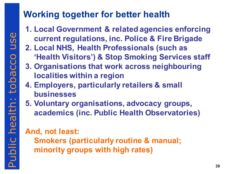 Public health: tobacco use 39 Working together for better health 1.Local Government & related agencies enforcing current regulations, inc.