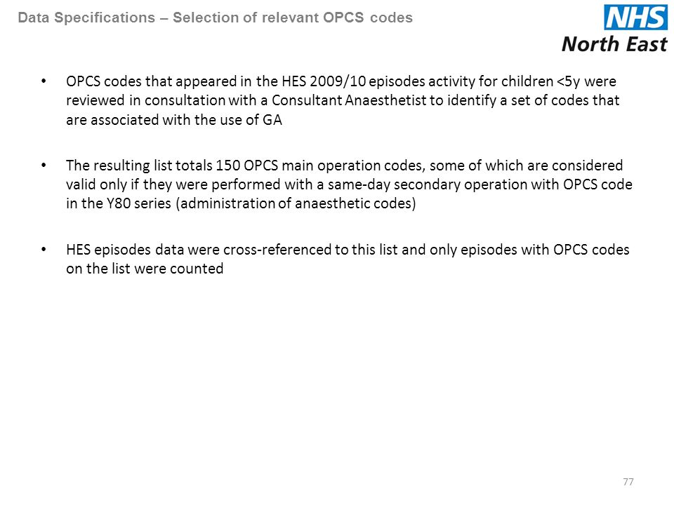 Data Specifications – Selection of relevant OPCS codes OPCS codes that appeared in the HES 2009/10 episodes activity for children <5y were reviewed in consultation with a Consultant Anaesthetist to identify a set of codes that are associated with the use of GA The resulting list totals 150 OPCS main operation codes, some of which are considered valid only if they were performed with a same-day secondary operation with OPCS code in the Y80 series (administration of anaesthetic codes) HES episodes data were cross-referenced to this list and only episodes with OPCS codes on the list were counted 77