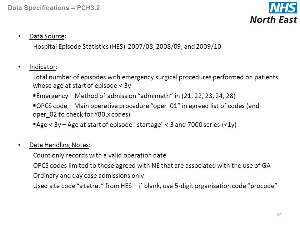 Data Specifications – PCH3.2 Data Source: Hospital Episode Statistics (HES) 2007/08, 2008/09, and 2009/10 Indicator: Total number of episodes with emergency surgical procedures performed on patients whose age at start of episode < 3y  Emergency – Method of admission admimeth in (21, 22, 23, 24, 28)  OPCS code – Main operative procedure oper_01 in agreed list of codes (and oper_02 to check for Y80.x codes)  Age < 3y – Age at start of episode startage < 3 and 7000 series (<1y) Data Handling Notes: Count only records with a valid operation date OPCS codes limited to those agreed with NE that are associated with the use of GA Ordinary and day case admissions only Used site code sitetret from HES – if blank, use 5-digit organisation code procode 81