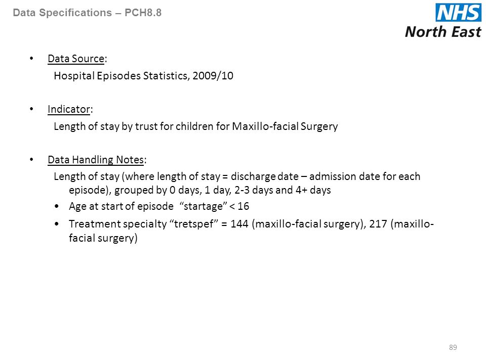 Data Specifications – PCH8.8 Data Source: Hospital Episodes Statistics, 2009/10 Indicator: Length of stay by trust for children for Maxillo-facial Surgery Data Handling Notes: Length of stay (where length of stay = discharge date – admission date for each episode), grouped by 0 days, 1 day, 2-3 days and 4+ days Age at start of episode startage < 16 Treatment specialty tretspef = 144 (maxillo-facial surgery), 217 (maxillo- facial surgery) 89