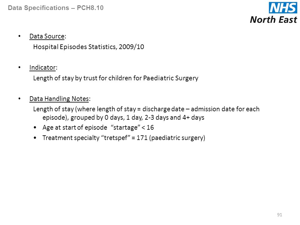 Data Specifications – PCH8.10 Data Source: Hospital Episodes Statistics, 2009/10 Indicator: Length of stay by trust for children for Paediatric Surgery Data Handling Notes: Length of stay (where length of stay = discharge date – admission date for each episode), grouped by 0 days, 1 day, 2-3 days and 4+ days Age at start of episode startage < 16 Treatment specialty tretspef = 171 (paediatric surgery) 91
