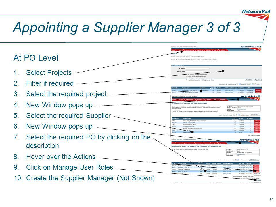 17 Appointing a Supplier Manager 3 of 3 At PO Level 1.Select Projects 2.Filter if required 3.Select the required project 4.New Window pops up 5.Select the required Supplier 6.New Window pops up 7.Select the required PO by clicking on the description 8.Hover over the Actions 9.Click on Manage User Roles 10.Create the Supplier Manager (Not Shown)