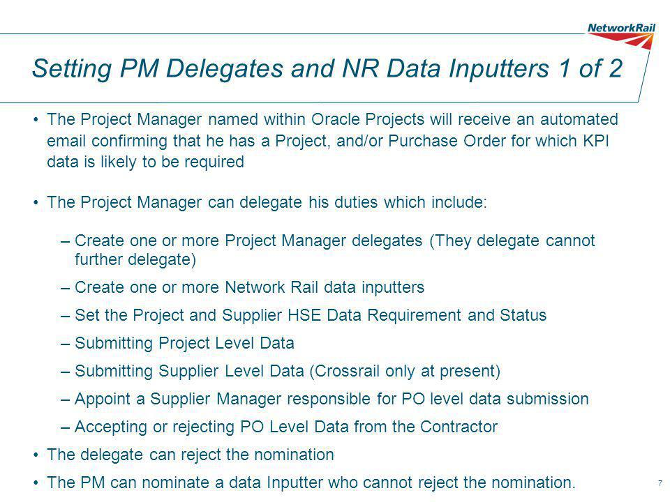 7 Setting PM Delegates and NR Data Inputters 1 of 2 The Project Manager named within Oracle Projects will receive an automated email confirming that he has a Project, and/or Purchase Order for which KPI data is likely to be required The Project Manager can delegate his duties which include: –Create one or more Project Manager delegates (They delegate cannot further delegate) –Create one or more Network Rail data inputters –Set the Project and Supplier HSE Data Requirement and Status –Submitting Project Level Data –Submitting Supplier Level Data (Crossrail only at present) –Appoint a Supplier Manager responsible for PO level data submission –Accepting or rejecting PO Level Data from the Contractor The delegate can reject the nomination The PM can nominate a data Inputter who cannot reject the nomination.