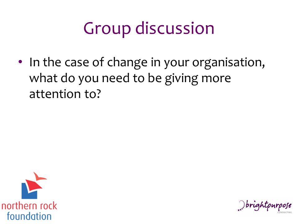Group discussion In the case of change in your organisation, what do you need to be giving more attention to