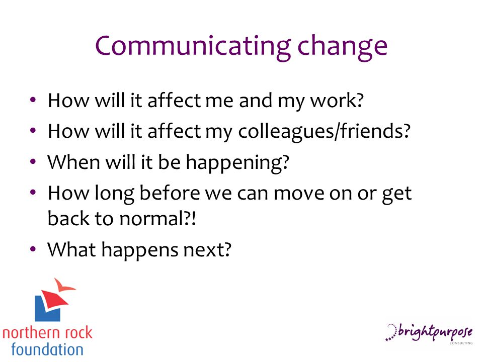 Communicating change How will it affect me and my work? How will it affect my colleagues/friends? When will it be happening? How long before we can mo