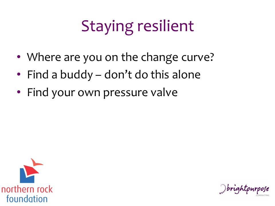 Staying resilient Where are you on the change curve? Find a buddy – don't do this alone Find your own pressure valve