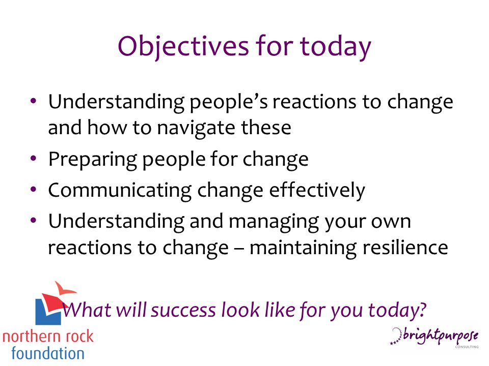 Objectives for today Understanding people's reactions to change and how to navigate these Preparing people for change Communicating change effectively Understanding and managing your own reactions to change – maintaining resilience What will success look like for you today
