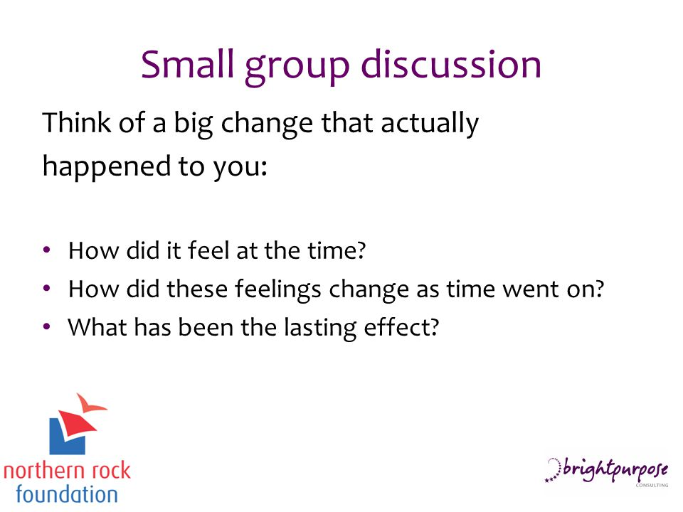 Small group discussion Think of a big change that actually happened to you: How did it feel at the time.