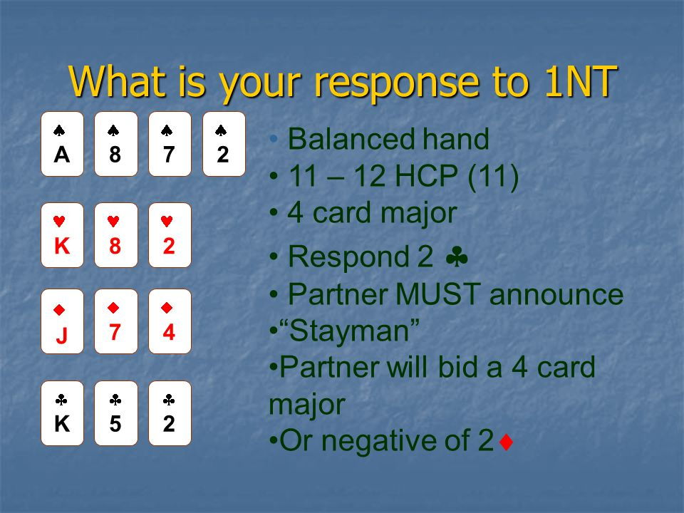 What is your response to 1NT 88 22 AA K 8 2 JJ 77 44 KK 55 22 Balanced hand 11 – 12 HCP (11) 4 card major Respond 2  Partner MUST announce Stayman Partner will bid a 4 card major Or negative of 2  77