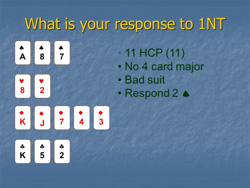 What is your response to 1NT 88 AA 8 2 JJ 77 44 KK 55 22 11 HCP (11) No 4 card major Bad suit  Respond 2  77 KK 33