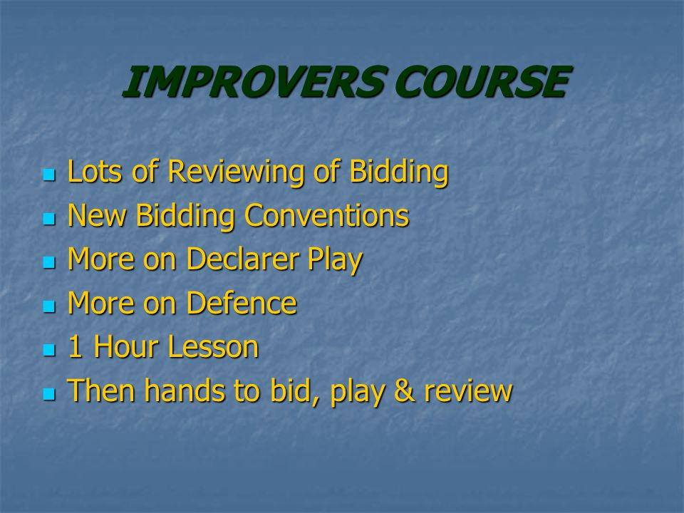 IMPROVERS COURSE Lots of Reviewing of Bidding Lots of Reviewing of Bidding New Bidding Conventions New Bidding Conventions More on Declarer Play More on Declarer Play More on Defence More on Defence 1 Hour Lesson 1 Hour Lesson Then hands to bid, play & review Then hands to bid, play & review