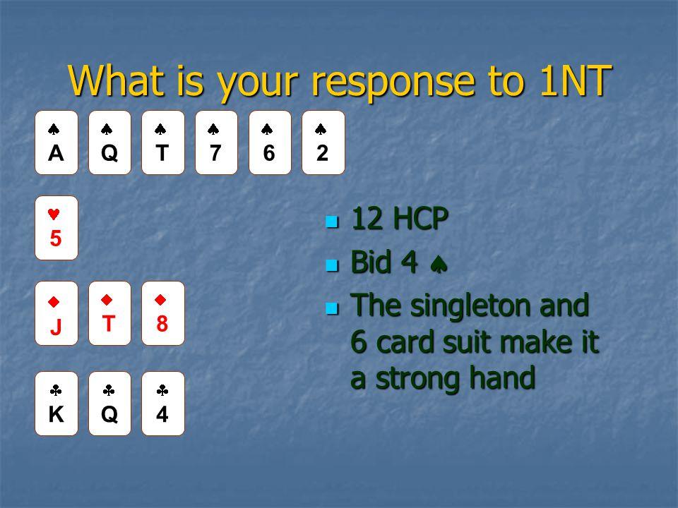What is your response to 1NT 12 HCP 12 HCP Bid 4  Bid 4  The singleton and 6 card suit make it a strong hand The singleton and 6 card suit make it a strong hand AA QQ TT 66 22 5 JJ TT 88 KK QQ 44 77