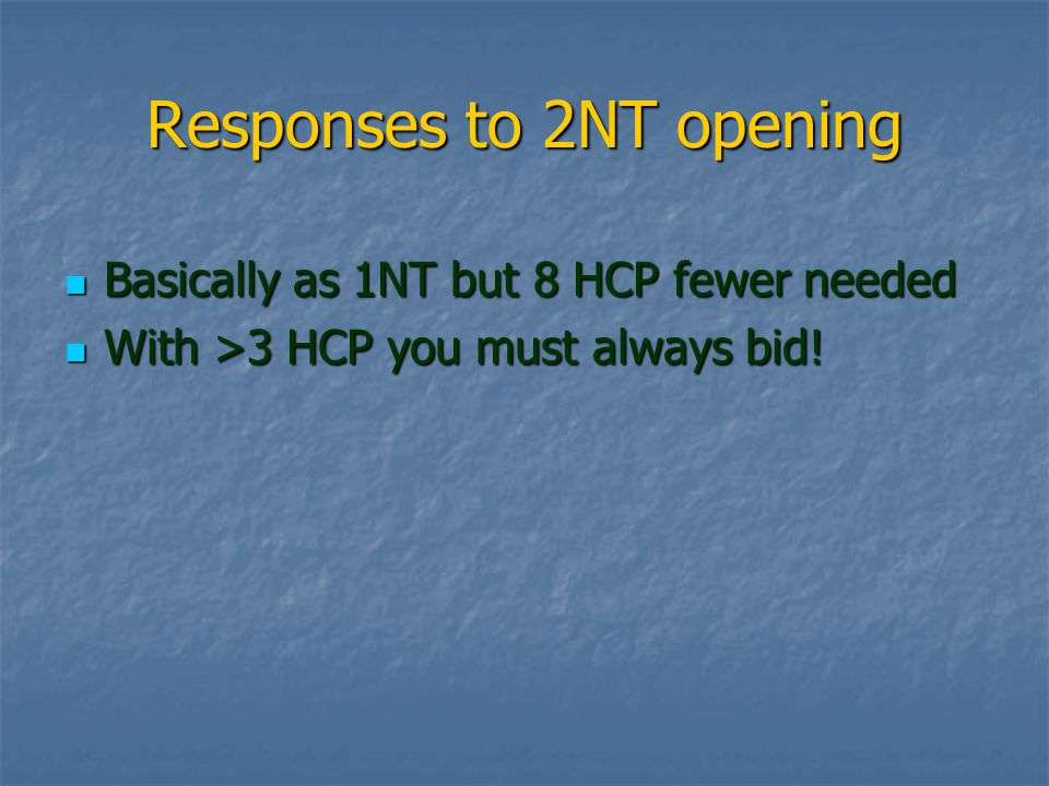 Responses to 2NT opening Basically as 1NT but 8 HCP fewer needed Basically as 1NT but 8 HCP fewer needed With >3 HCP you must always bid.