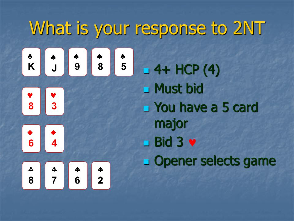 What is your response to 2NT 4+ HCP (4) 4+ HCP (4) Must bid Must bid You have a 5 card major You have a 5 card major Bid 3 Bid 3 Opener selects game Opener selects game JJ 99 8 3 66 44 88 77 66 22 KK 88 55