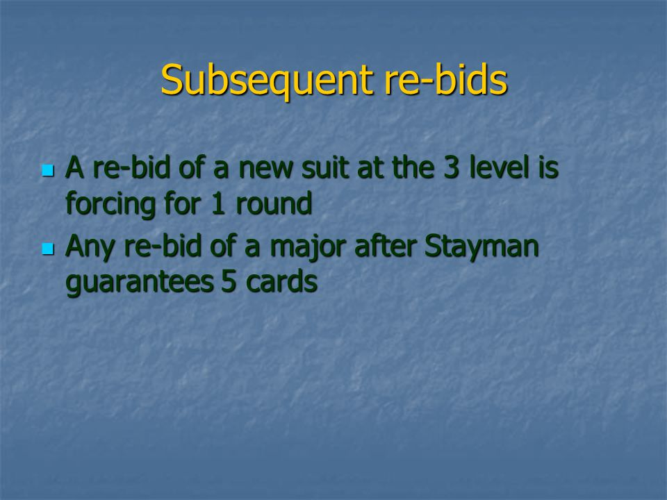 Subsequent re-bids A re-bid of a new suit at the 3 level is forcing for 1 round A re-bid of a new suit at the 3 level is forcing for 1 round Any re-bid of a major after Stayman guarantees 5 cards Any re-bid of a major after Stayman guarantees 5 cards