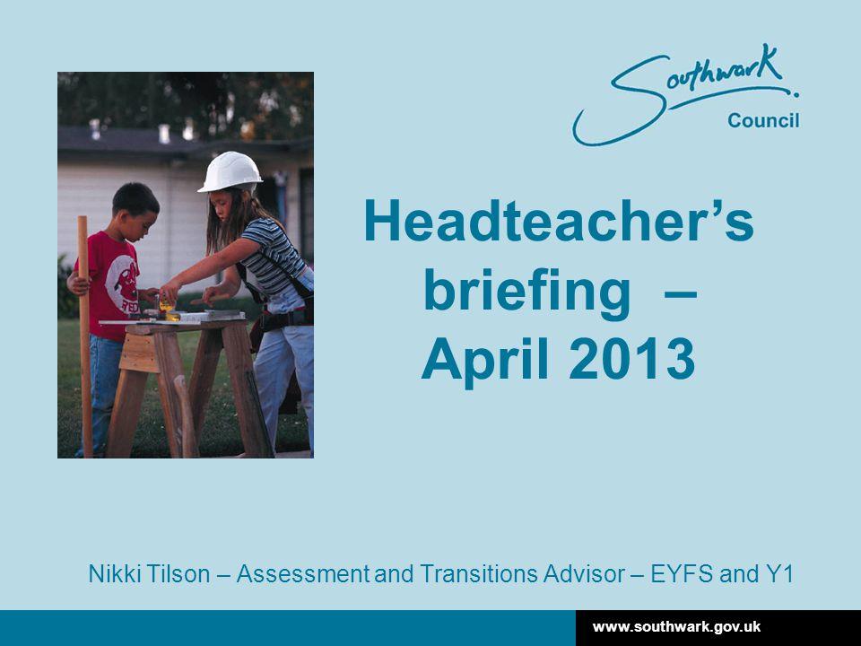 www.southwark.gov.uk Nikki Tilson – Assessment and Transitions Advisor – EYFS and Y1 Headteacher's briefing – April 2013
