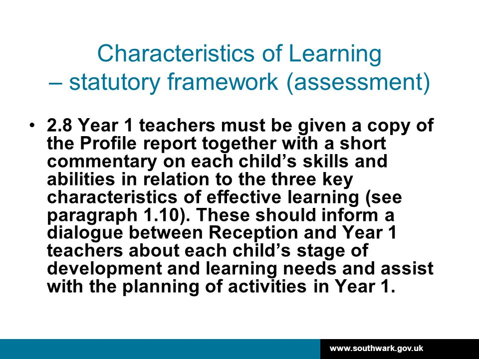 www.southwark.gov.uk Characteristics of Learning - EYFS Profile handbook All EYFS providers completing the EYFS Profile must give parents a written summary of their child's attainment using the 17 ELGs and a narrative on how a child demonstrates the three characteristics of effective learning.