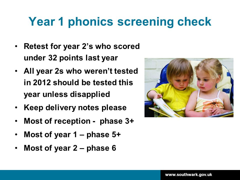 www.southwark.gov.uk Year 1 phonics screening check Retest for year 2's who scored under 32 points last year All year 2s who weren't tested in 2012 sh