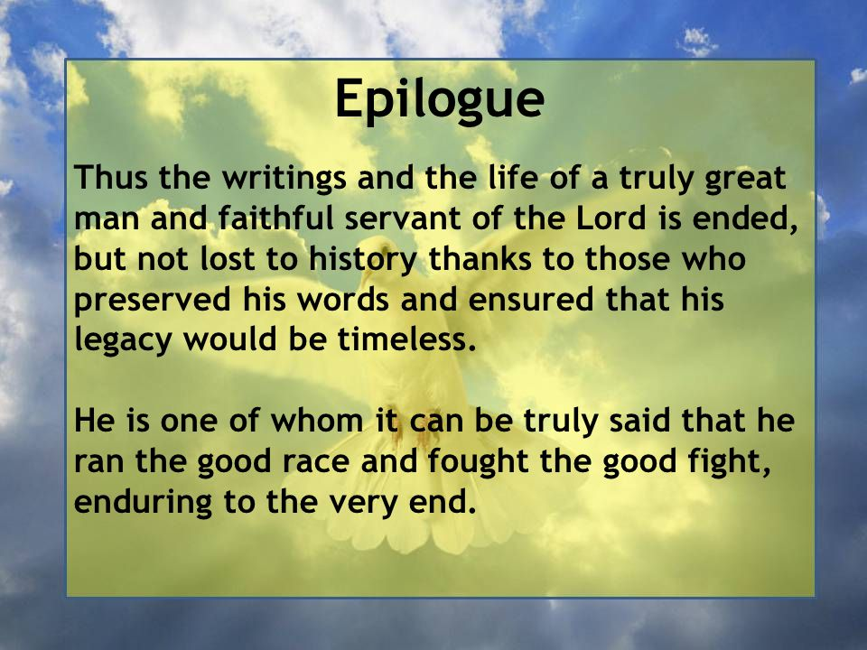 Epilogue Thus the writings and the life of a truly great man and faithful servant of the Lord is ended, but not lost to history thanks to those who preserved his words and ensured that his legacy would be timeless.