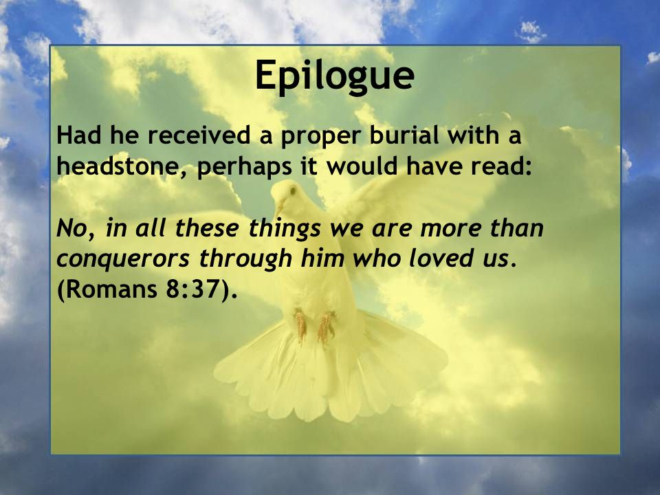Epilogue Had he received a proper burial with a headstone, perhaps it would have read: No, in all these things we are more than conquerors through him who loved us.