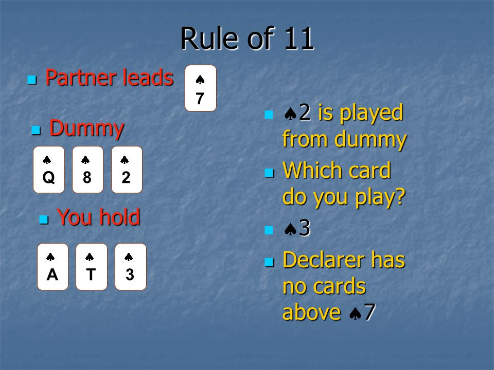 Rule of 11 Partner leads Partner leads You hold You hold Dummy Dummy AA TT 33 77 QQ 88 22 2 is played from dummy  2 is played from dummy Which card do you play.