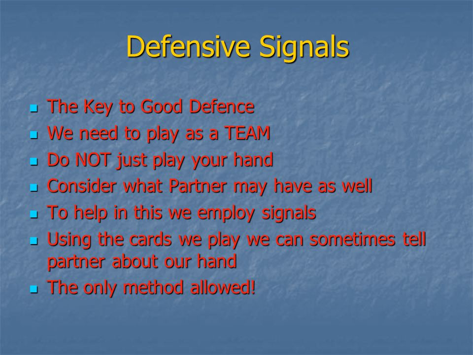 Defensive Signals The Key to Good Defence The Key to Good Defence We need to play as a TEAM We need to play as a TEAM Do NOT just play your hand Do NO