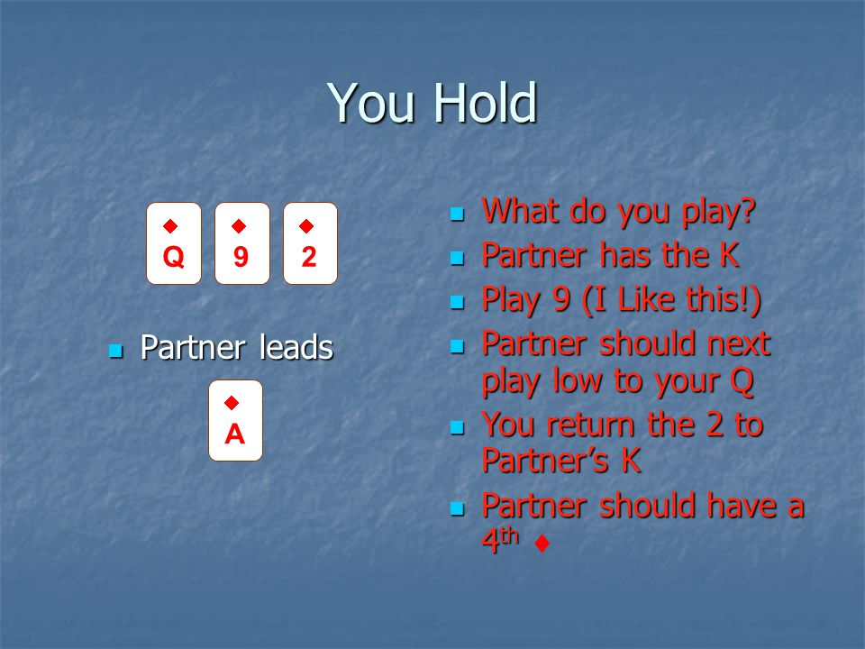 You Hold Partner leads Partner leads What do you play? What do you play? Partner has the K Partner has the K Play 9 (I Like this!) Play 9 (I Like this