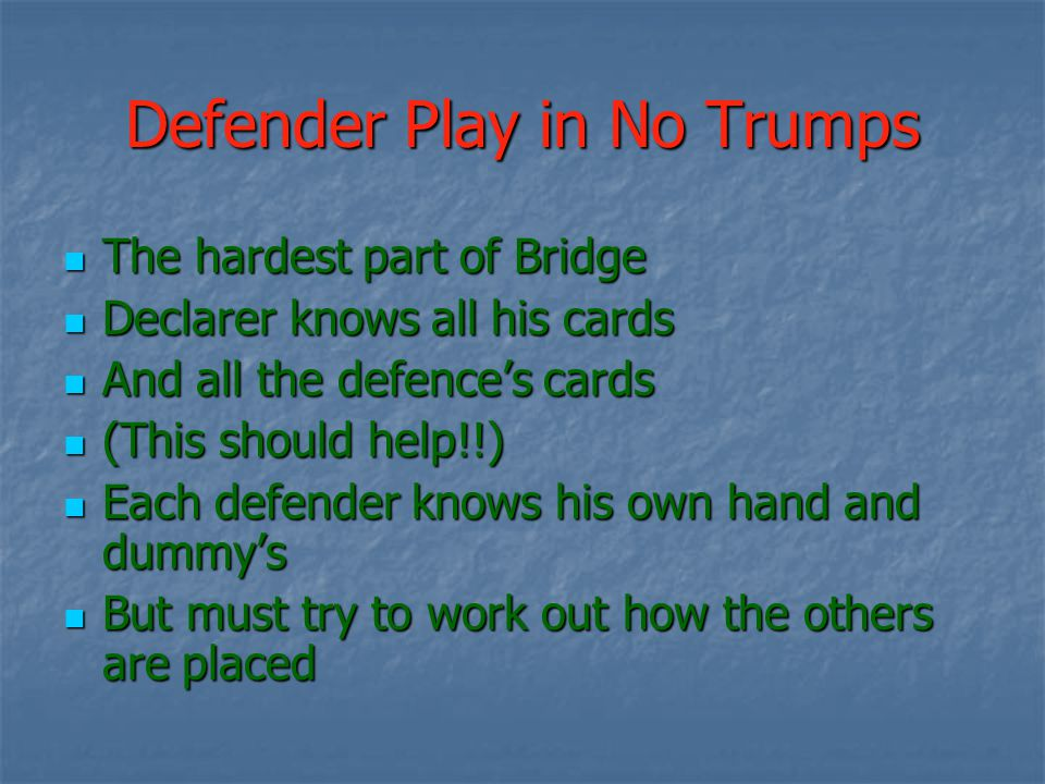 The hardest part of Bridge The hardest part of Bridge Declarer knows all his cards Declarer knows all his cards And all the defence's cards And all th