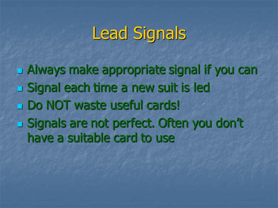 Lead Signals Always make appropriate signal if you can Always make appropriate signal if you can Signal each time a new suit is led Signal each time a new suit is led Do NOT waste useful cards.