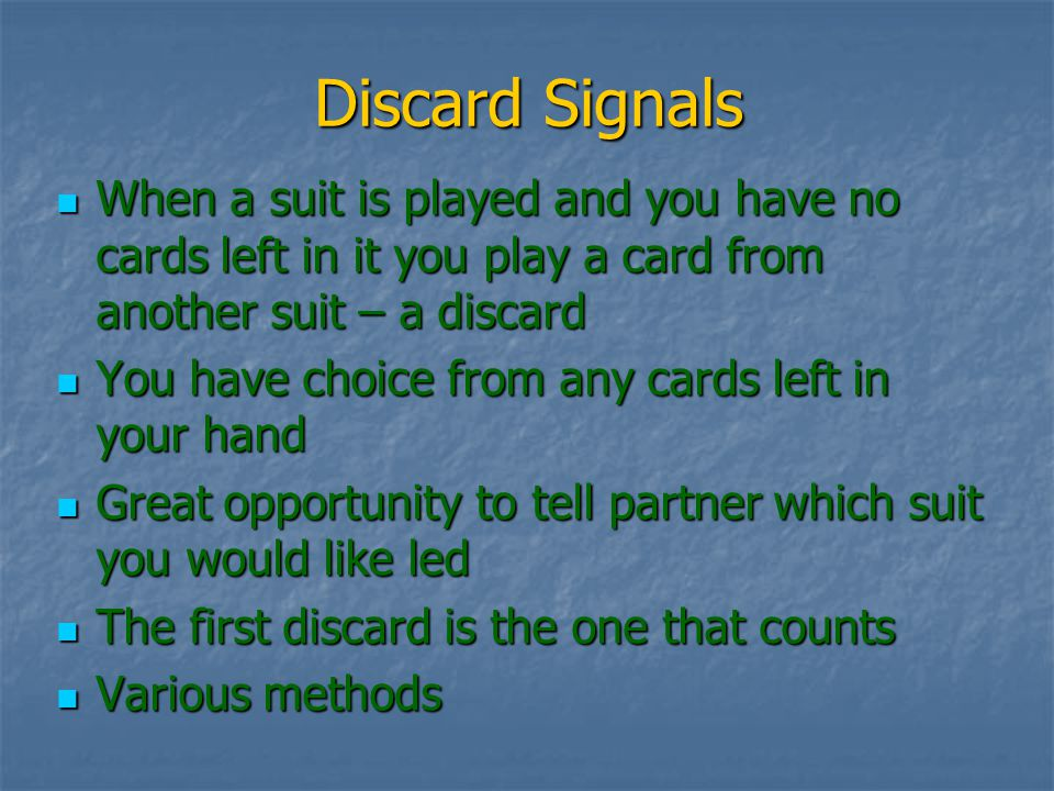 Discard Signals When a suit is played and you have no cards left in it you play a card from another suit – a discard When a suit is played and you have no cards left in it you play a card from another suit – a discard You have choice from any cards left in your hand You have choice from any cards left in your hand Great opportunity to tell partner which suit you would like led Great opportunity to tell partner which suit you would like led The first discard is the one that counts The first discard is the one that counts Various methods Various methods