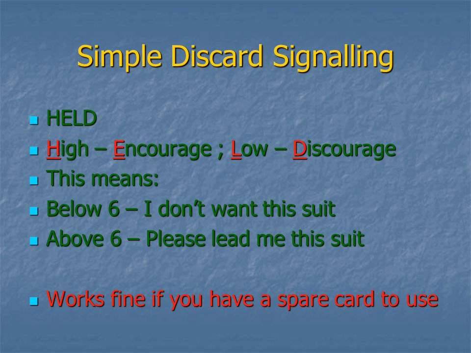 Simple Discard Signalling HELD HELD High – Encourage ; Low – Discourage High – Encourage ; Low – Discourage This means: This means: Below 6 – I don't want this suit Below 6 – I don't want this suit Above 6 – Please lead me this suit Above 6 – Please lead me this suit Works fine if you have a spare card to use Works fine if you have a spare card to use