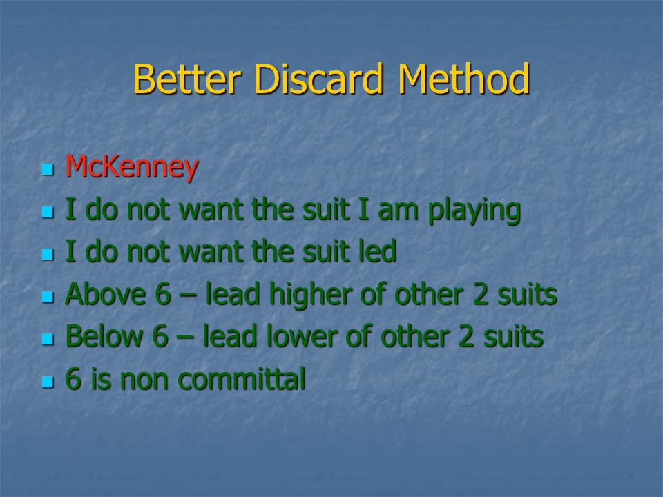 Better Discard Method McKenney McKenney I do not want the suit I am playing I do not want the suit I am playing I do not want the suit led I do not want the suit led Above 6 – lead higher of other 2 suits Above 6 – lead higher of other 2 suits Below 6 – lead lower of other 2 suits Below 6 – lead lower of other 2 suits 6 is non committal 6 is non committal