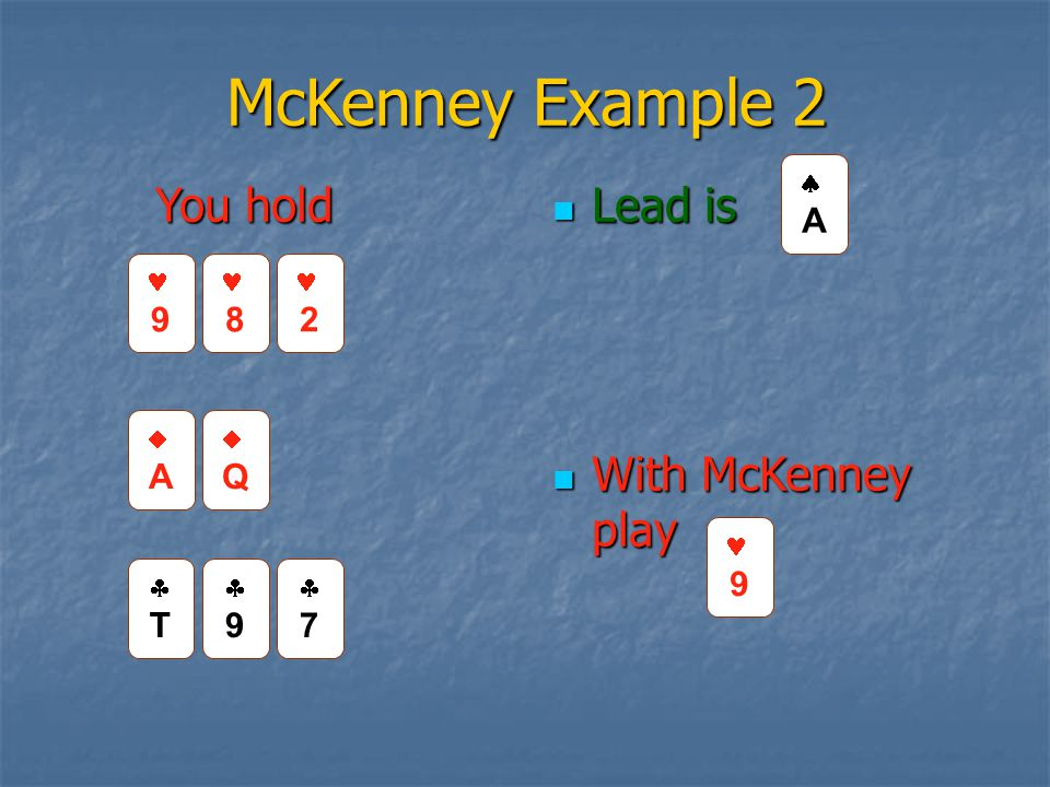 McKenney Example 2 Lead is Lead is With McKenney play With McKenney play TT 99 77 AA QQ 9 8 AA You hold 9 2