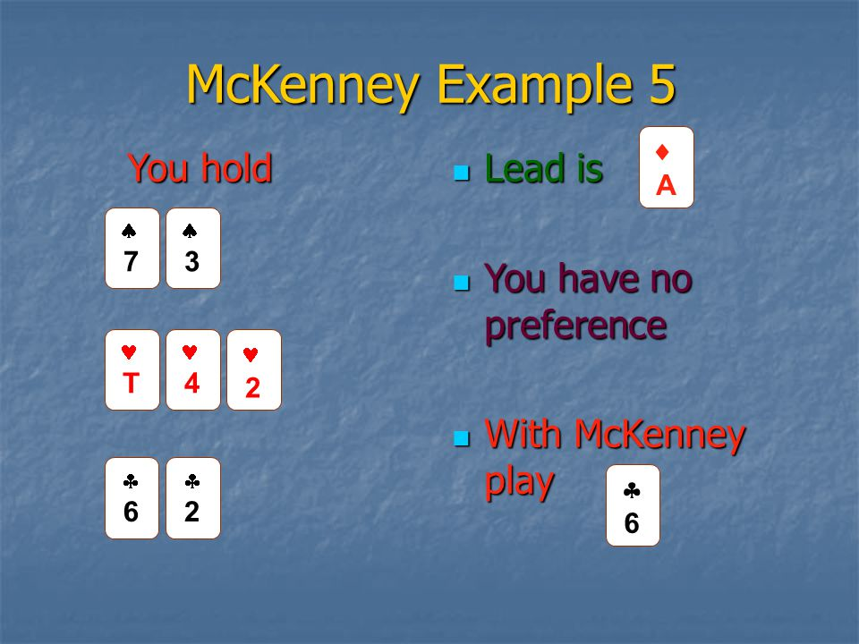 McKenney Example 5 Lead is Lead is You have no preference You have no preference With McKenney play With McKenney play 66 22 AA 66 You hold 7
